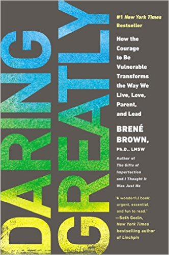 Daring Greatly -- How the Courage to be Vulnerable Transforms the Way We Live, Love, Parent and Lead